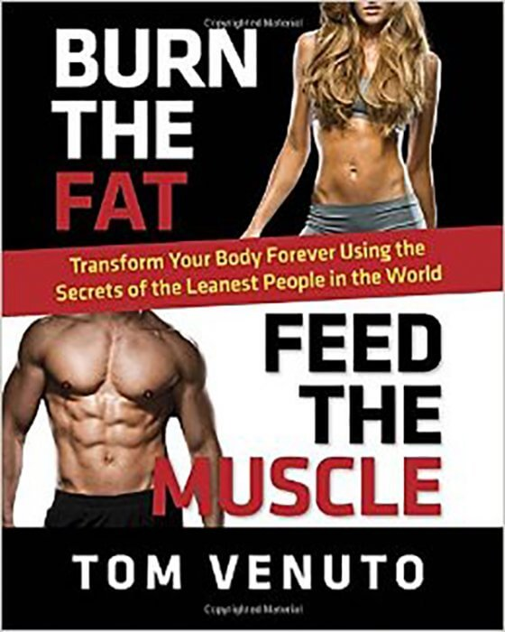 Burn the Fat, Feed the Muscle: Transform Your Body Forever Using the Secrets of the Leanest People in the World by Tom Venuto