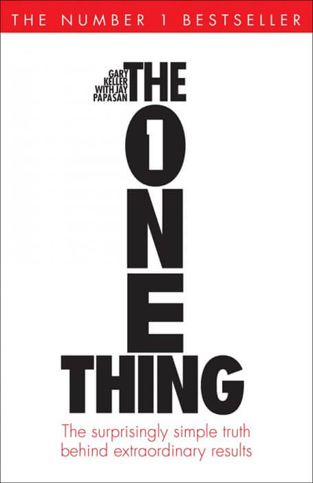 The ONE Thing: The Surprisingly Simple Truth Behind Extraordinary Results by Gary Keller and Jay Papasan